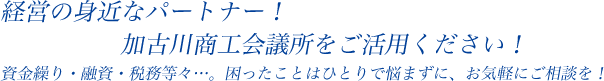 経営の身近なパートナー! 加古川商工会議所をご活用ください!資金繰り・融資・税務等々…。困ったことはひとりで悩まずに、お気軽にご相談を!